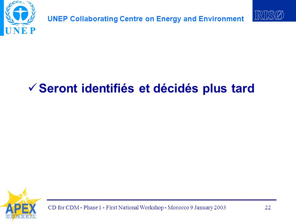 UNEP Collaborating Centre on Energy and Environment CD for CDM - Phase 1 - First National Workshop - Morocco 9 January 200322 Seront identifiés et décidés plus tard