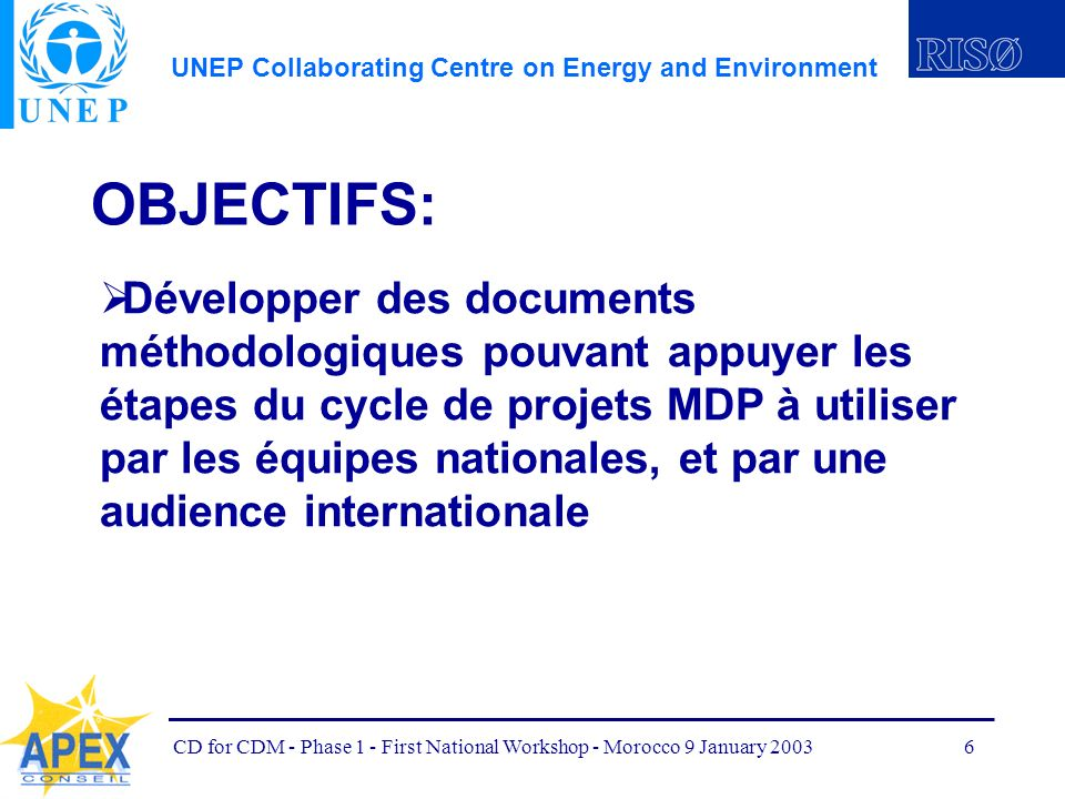 UNEP Collaborating Centre on Energy and Environment CD for CDM - Phase 1 - First National Workshop - Morocco 9 January 20036 OBJECTIFS: Développer des