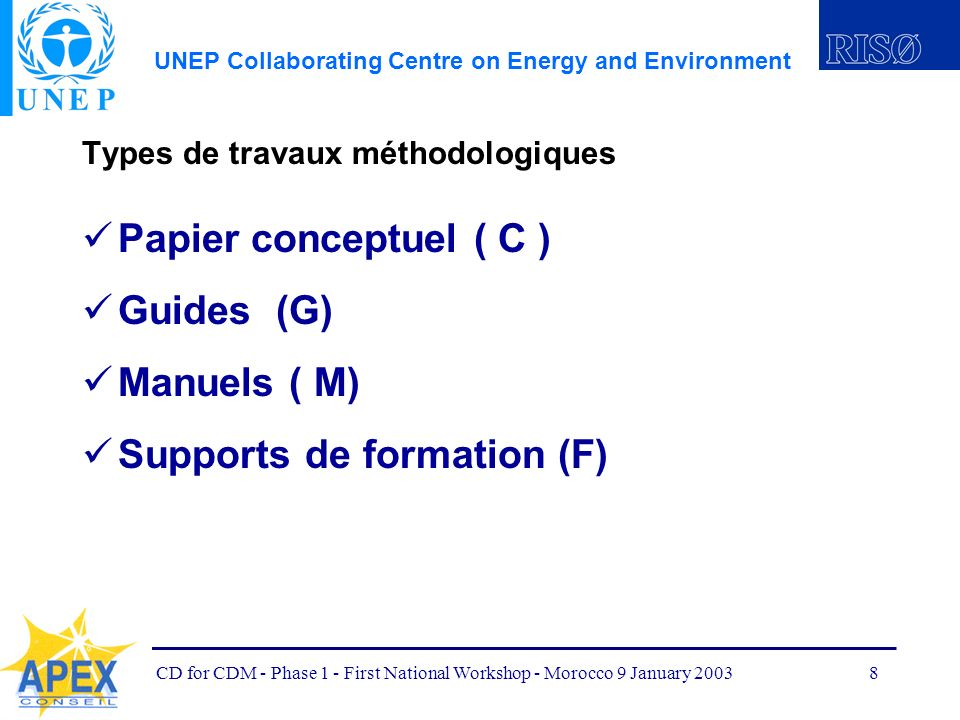 UNEP Collaborating Centre on Energy and Environment CD for CDM - Phase 1 - First National Workshop - Morocco 9 January 20038 Types de travaux méthodologiques Papier conceptuel ( C ) Guides (G) Manuels ( M) Supports de formation (F)