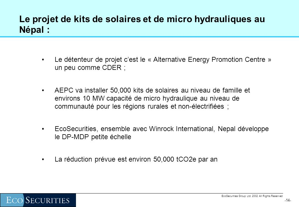 -13- EcoSecurities Group Ltd. 2002 All Rights Reserved Exemples des projets de EcoSecurities Projet de biogaz au Népal - standardisation des procédure
