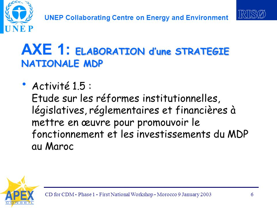 UNEP Collaborating Centre on Energy and Environment CD for CDM - Phase 1 - First National Workshop - Morocco 9 January 20036 ELABORATION dune STRATEGIE NATIONALE MDP AXE 1: ELABORATION dune STRATEGIE NATIONALE MDP Activité 1.5 : Etude sur les réformes institutionnelles, législatives, réglementaires et financières à mettre en œuvre pour promouvoir le fonctionnement et les investissements du MDP au Maroc