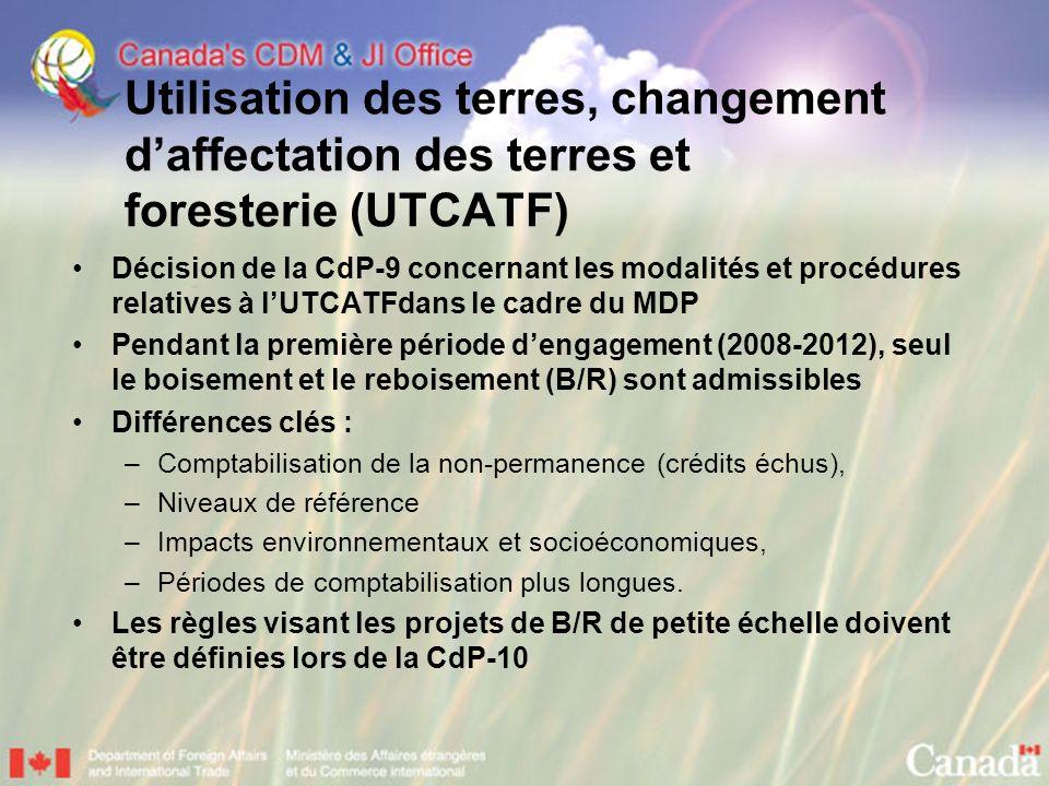 Utilisation des terres, changement daffectation des terres et foresterie (UTCATF) Décision de la CdP-9 concernant les modalités et procédures relatives à lUTCATFdans le cadre du MDP Pendant la première période dengagement (2008-2012), seul le boisement et le reboisement (B/R) sont admissibles Différences clés : –Comptabilisation de la non-permanence (crédits échus), –Niveaux de référence –Impacts environnementaux et socioéconomiques, –Périodes de comptabilisation plus longues.