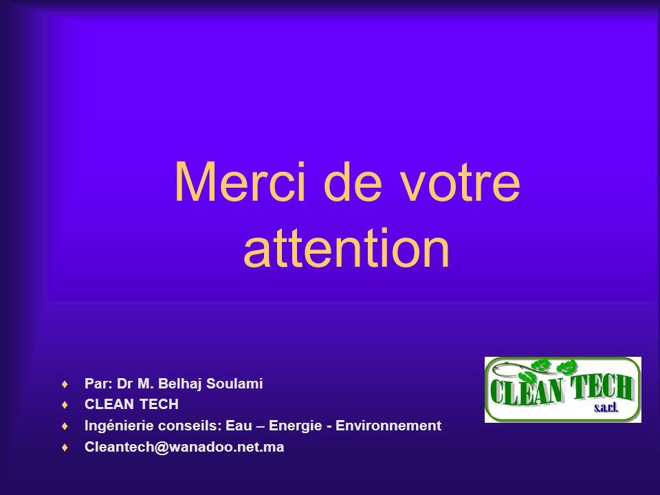 Merci de votre attention Par: Dr M. Belhaj Soulami CLEAN TECH Ingénierie conseils: Eau – Energie - Environnement Cleantech@wanadoo.net.ma