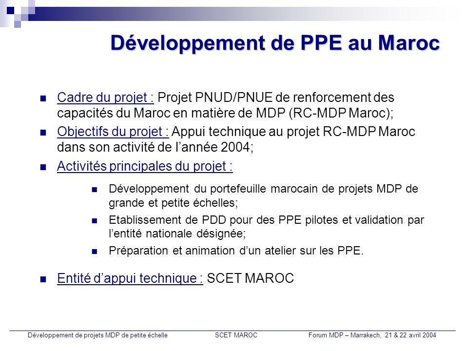 Développement de PPE au Maroc Activité 1 Etat davancement : Développement de projets MDP de petite échelleSCET MAROCForum MDP – Marrakech, 21 & 22 avril 2004 Réunions, en collaboration avec les responsables de lunité CC et du projet RC-MDP Maroc, avec les opérateurs nationaux pour lidentification de projets MDP : Direction Eau et Assainissement, CDER, ONE, CGEM/CMPP, RADEEF, AFD… Identification de nouveaux PPE potentiels et renforcement du portefeuille marocain de PPE; Identification de projets MDP potentiels de grande échelle (STEP ONE, LBC domestique, STEP RADEEF, CFC, Transport…).