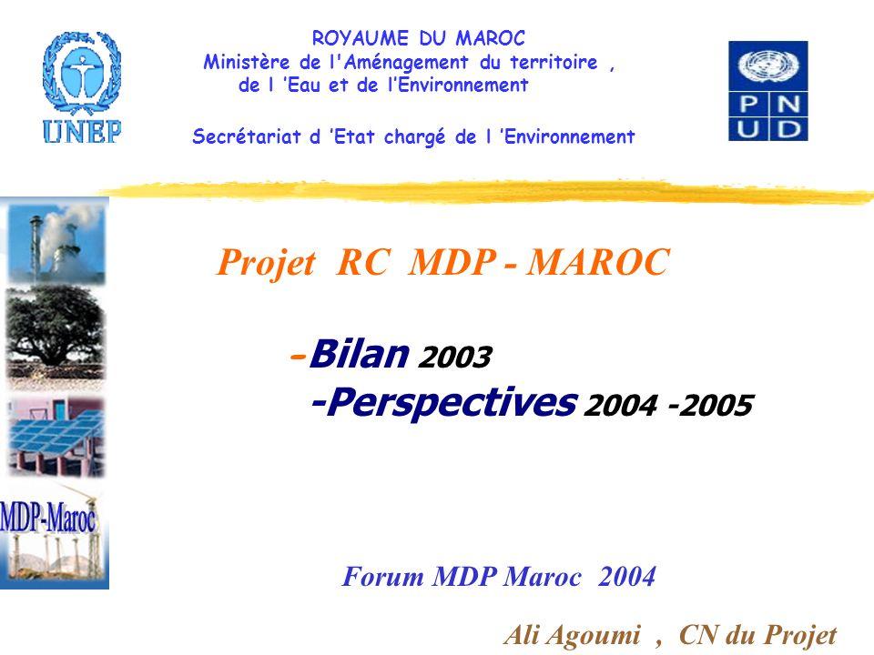 ROYAUME DU MAROC Ministère de l Aménagement du territoire, de l Eau et de lEnvironnement Secrétariat d Etat chargé de l Environnement Projet RC MDP - MAROC - Bilan 2003 -Perspectives 2004 -2005 Forum MDP Maroc 2004 Ali Agoumi, CN du Projet