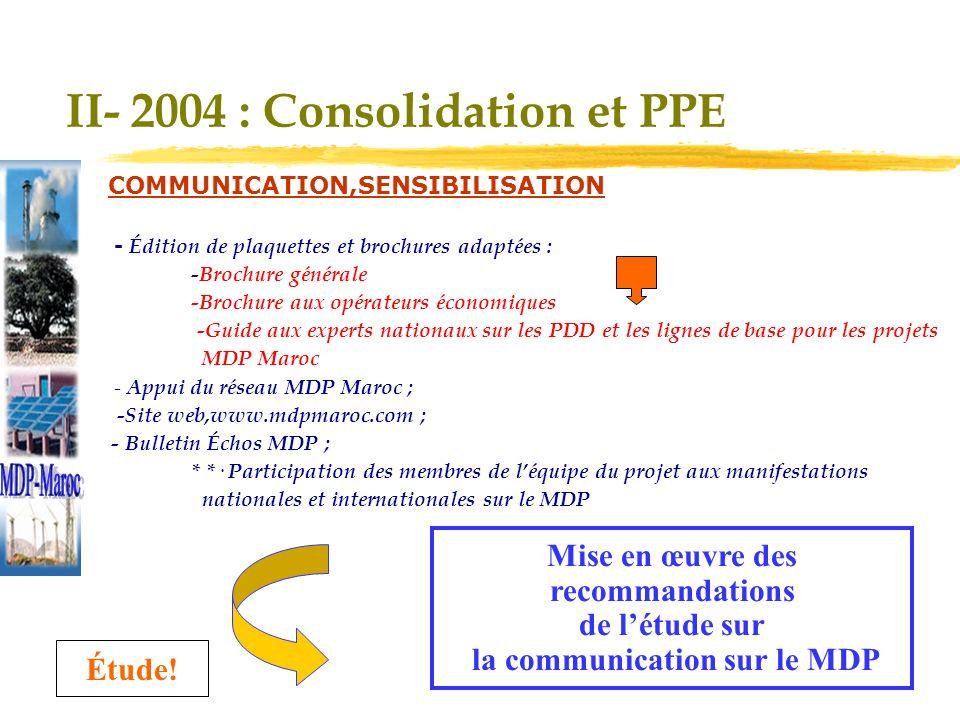 Mise en œuvre des recommandations de létude sur la communication sur le MDP II- 2004 : Consolidation et PPE COMMUNICATION,SENSIBILISATION y - Édition de plaquettes et brochures adaptées : -Brochure générale -Brochure aux opérateurs économiques -Guide aux experts nationaux sur les PDD et les lignes de base pour les projets MDP Maroc * - Appui du réseau MDP Maroc ; -Site web,www.mdpmaroc.com ; - Bulletin Échos MDP ; * *· Participation des membres de léquipe du projet aux manifestations nationales et internationales sur le MDP Étude!