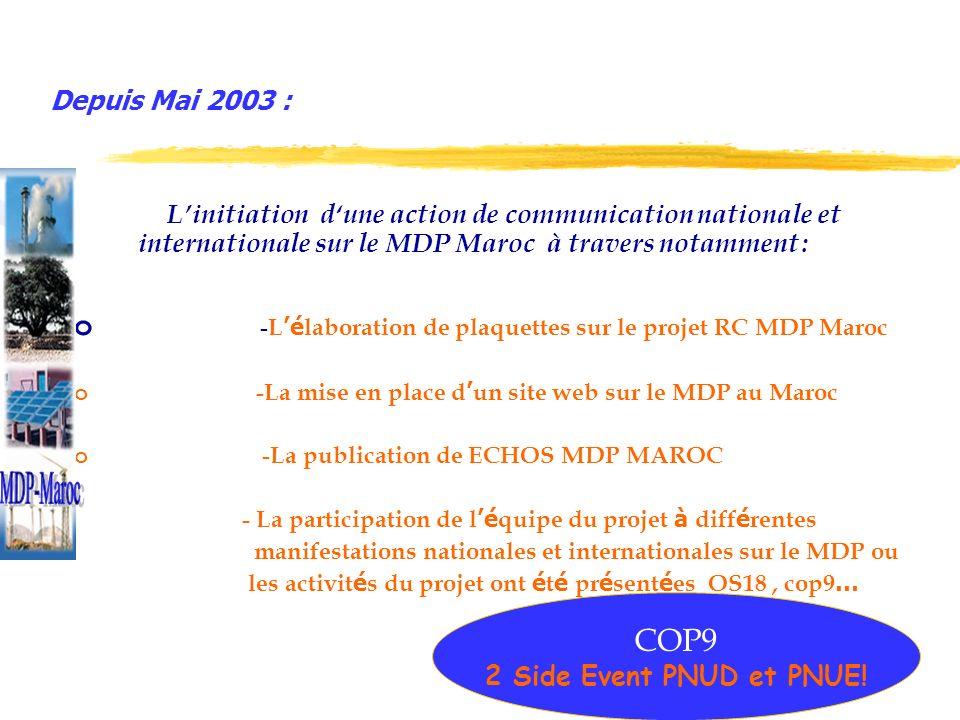 Depuis Mai 2003 : Linitiation dune action de communication nationale et internationale sur le MDP Maroc à travers notamment : o - L é laboration de plaquettes sur le projet RC MDP Maroc o -La mise en place d un site web sur le MDP au Maroc o - La publication de ECHOS MDP MAROC - La participation de l é quipe du projet à diff é rentes manifestations nationales et internationales sur le MDP ou les activit é s du projet ont é t é pr é sent é es OS18, cop9 … COP9 2 Side Event PNUD et PNUE!
