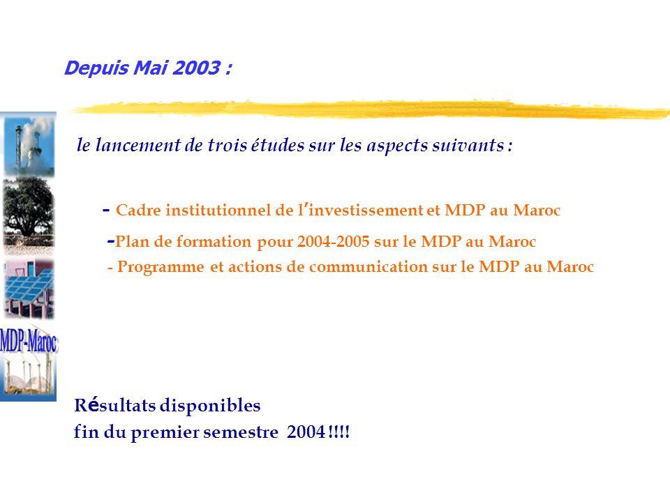 le lancement de trois études sur les aspects suivants : - Cadre institutionnel de l investissement et MDP au Maroc - Plan de formation pour 2004-2005 sur le MDP au Maroc - Programme et actions de communication sur le MDP au Maroc R é sultats disponibles fin du premier semestre 2004 !!!.