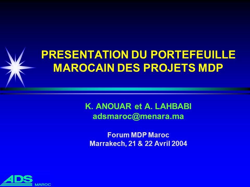 PRESENTATION DU PORTEFEUILLE MAROCAIN DES PROJETS MDP K. ANOUAR et A. LAHBABI adsmaroc@menara.ma Forum MDP Maroc Marrakech, 21 & 22 Avril 2004