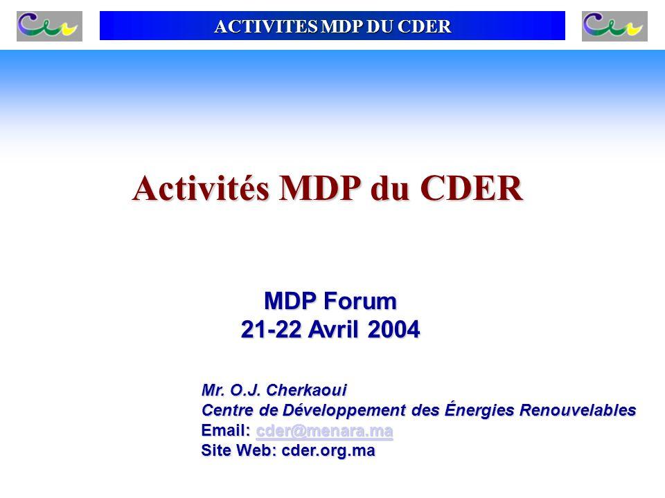 ACTIVITES MDP DU CDER Activités MDP du CDER MDP Forum 21-22 Avril 2004 Mr. O.J. Cherkaoui Centre de Développement des Énergies Renouvelables Email: cd