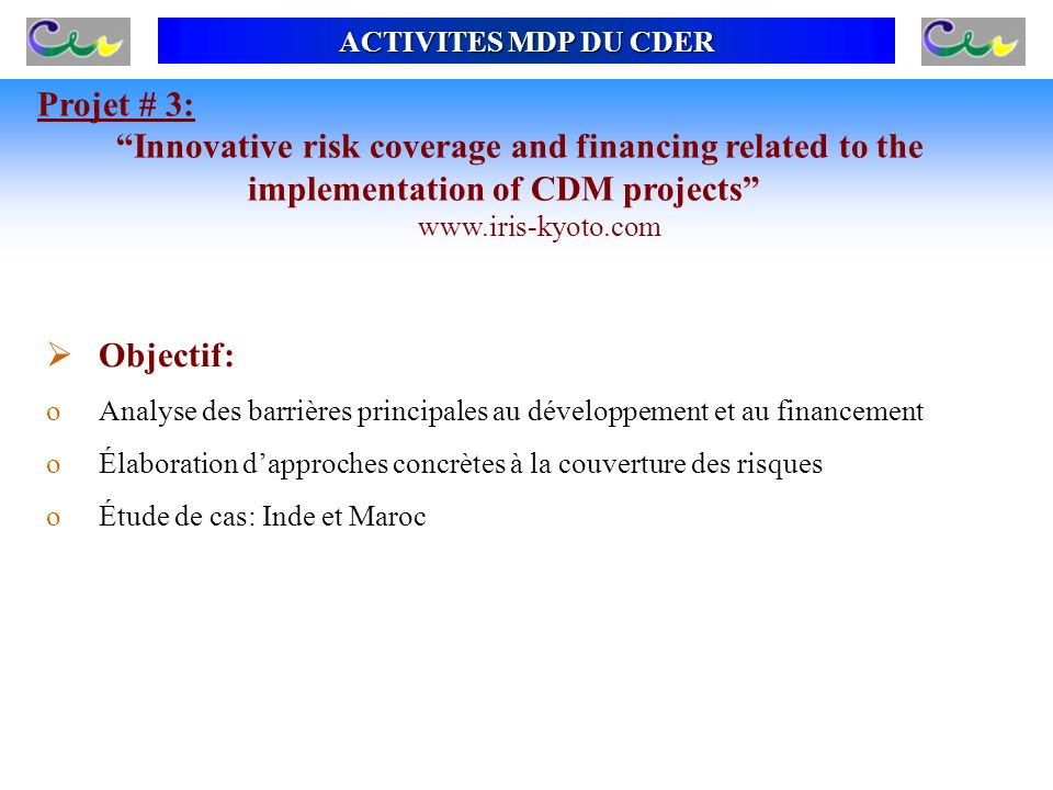 PROJETS EN COURS (3/4) Projet # 3: Innovative risk coverage and financing related to the implementation of CDM projects www.iris-kyoto.com Objectif: o