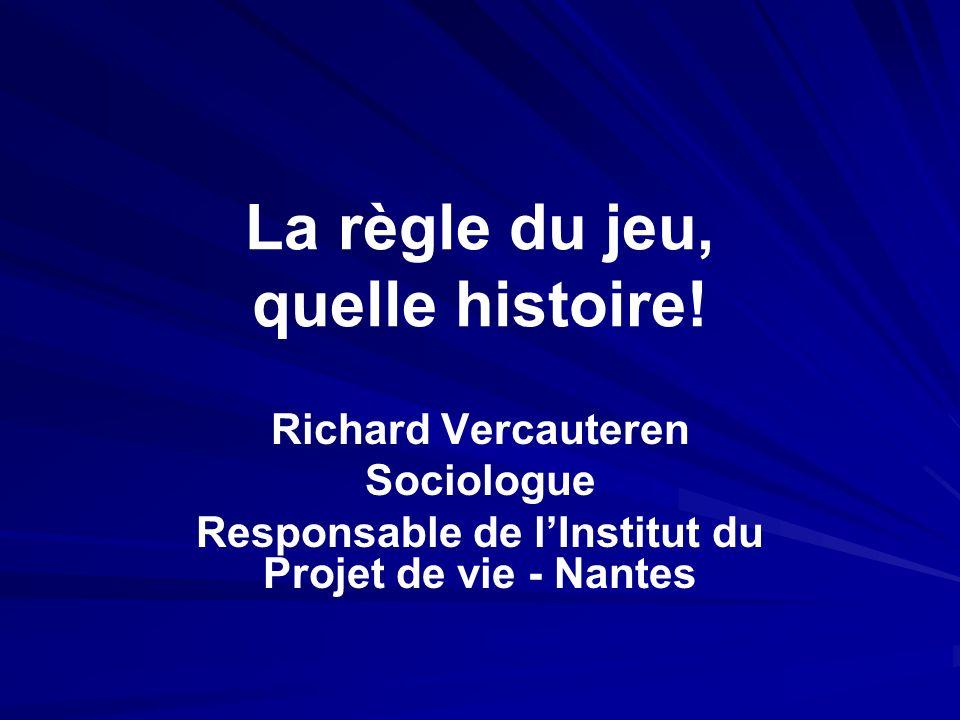 La règle du jeu, quelle histoire! Richard Vercauteren Sociologue Responsable de lInstitut du Projet de vie - Nantes