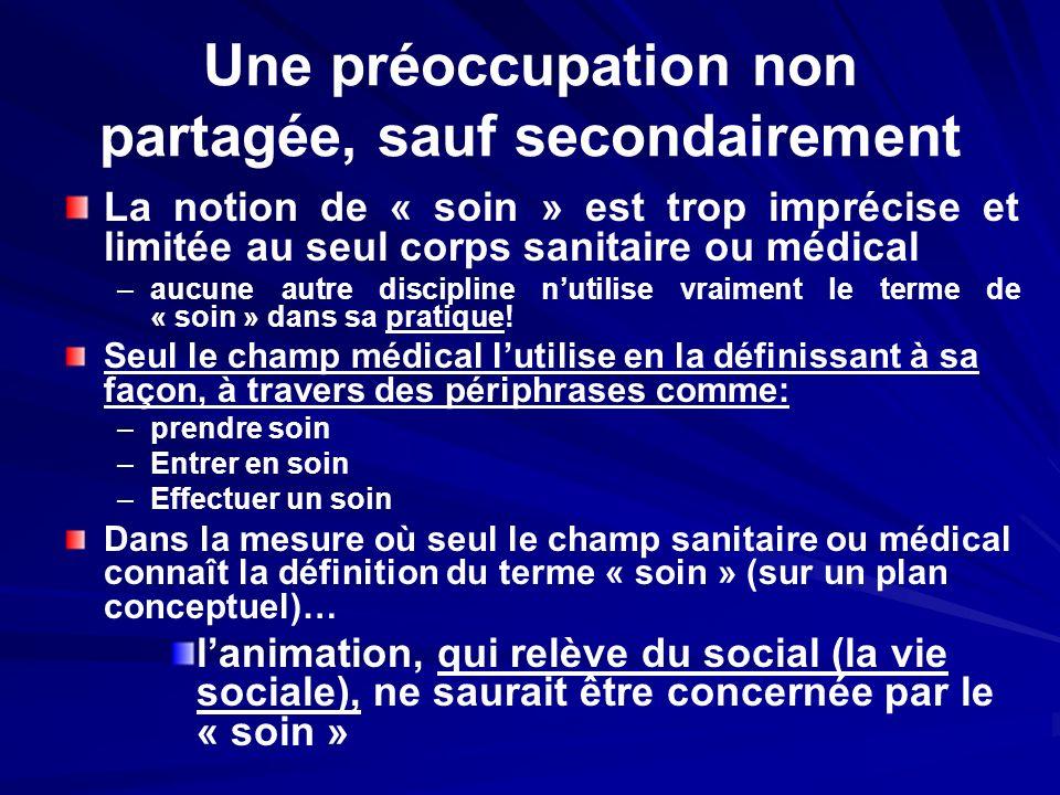 Une préoccupation non partagée, sauf secondairement La notion de « soin » est trop imprécise et limitée au seul corps sanitaire ou médical – –aucune a