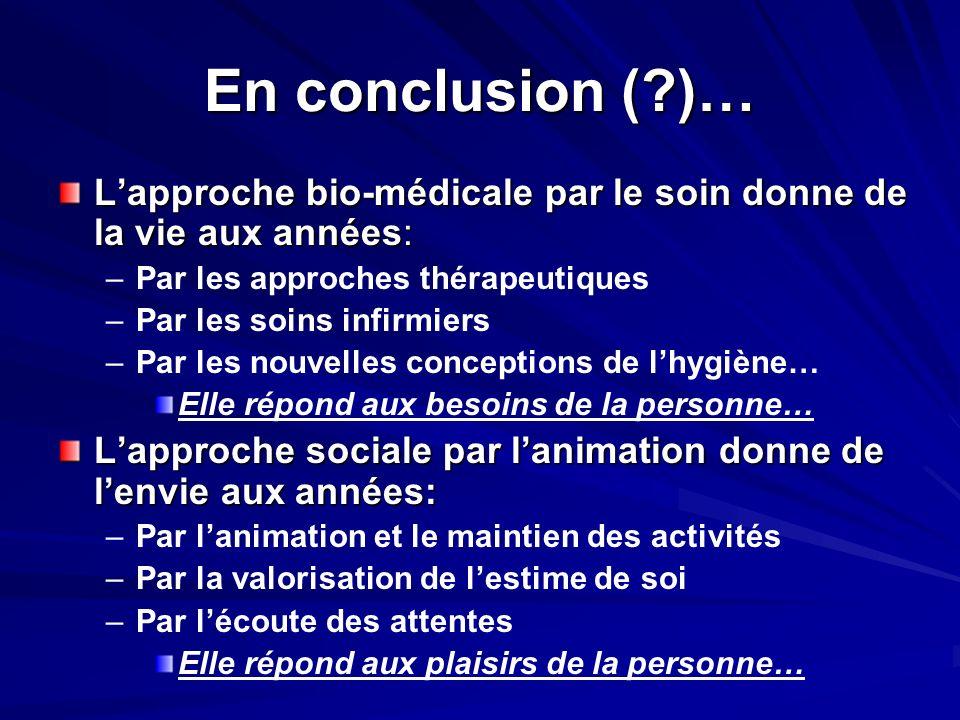 En conclusion (?)… Lapproche bio-médicale par le soin donne de la vie aux années: – –Par les approches thérapeutiques – –Par les soins infirmiers – –P