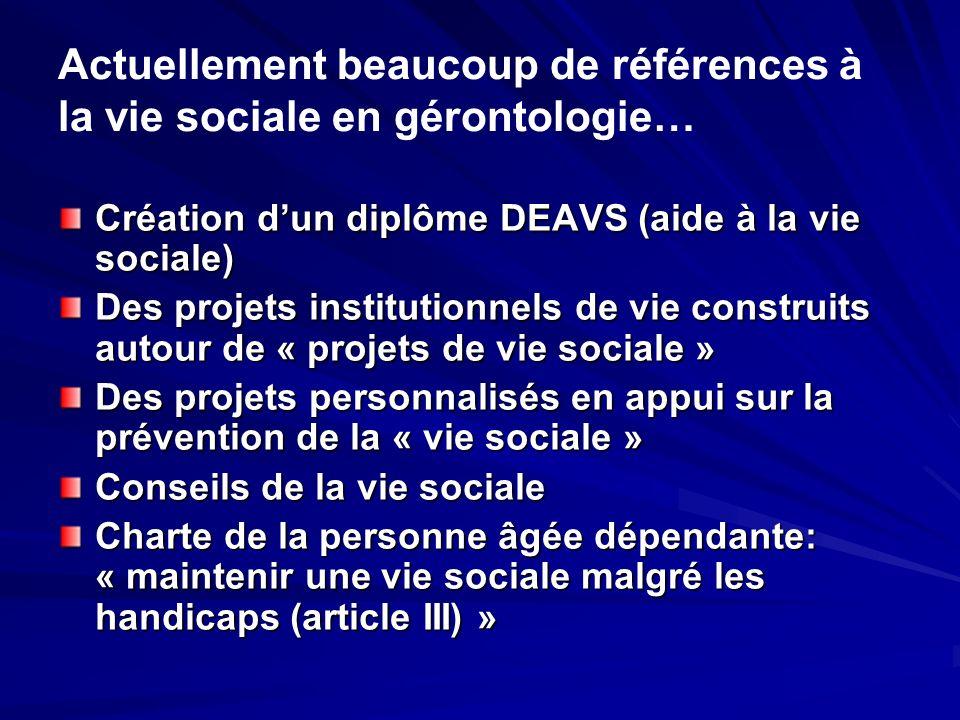 Actuellement beaucoup de références à la vie sociale en gérontologie… Création dun diplôme DEAVS (aide à la vie sociale) Des projets institutionnels d