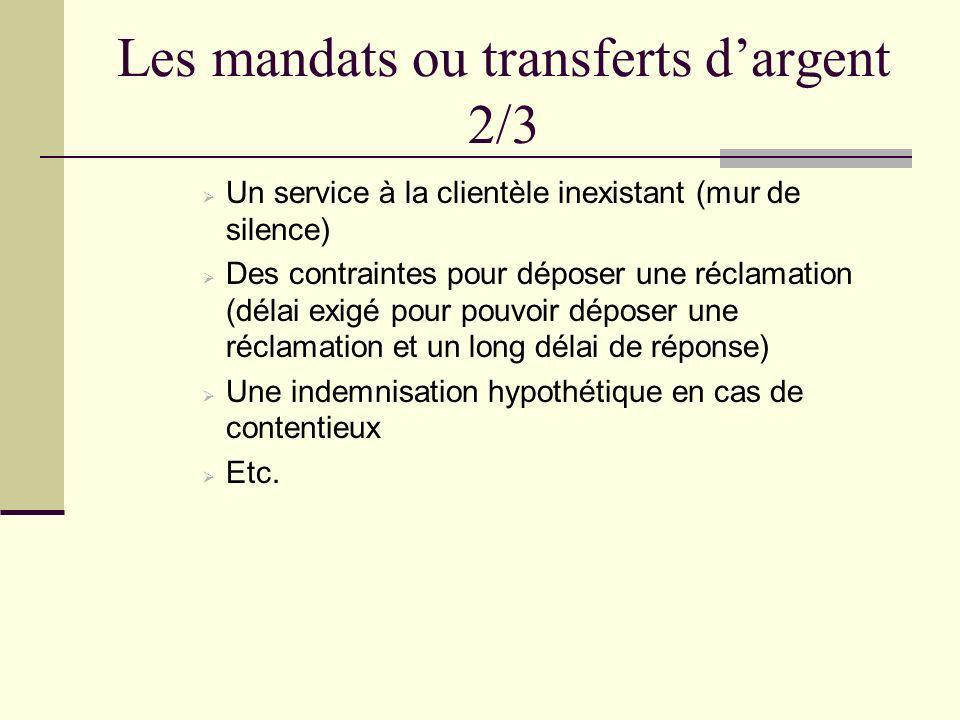 Les mandats ou transferts dargent 2/3 Un service à la clientèle inexistant (mur de silence) Des contraintes pour déposer une réclamation (délai exigé pour pouvoir déposer une réclamation et un long délai de réponse) Une indemnisation hypothétique en cas de contentieux Etc.