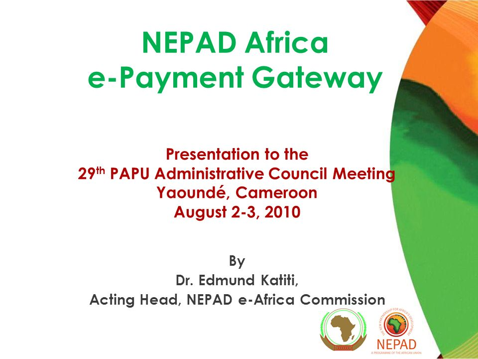 NEPAD Africa e-Payment Gateway Presentation to the 29 th PAPU Administrative Council Meeting Yaoundé, Cameroon August 2-3, 2010 By Dr.