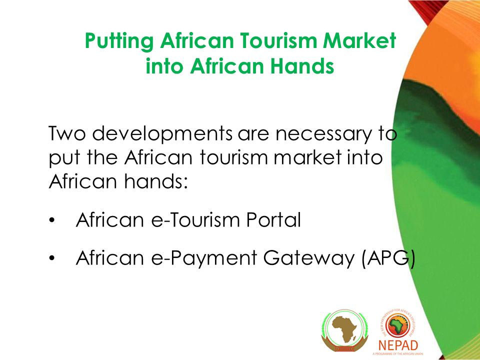 Putting African Tourism Market into African Hands Two developments are necessary to put the African tourism market into African hands: African e-Tourism Portal African e-Payment Gateway (APG)