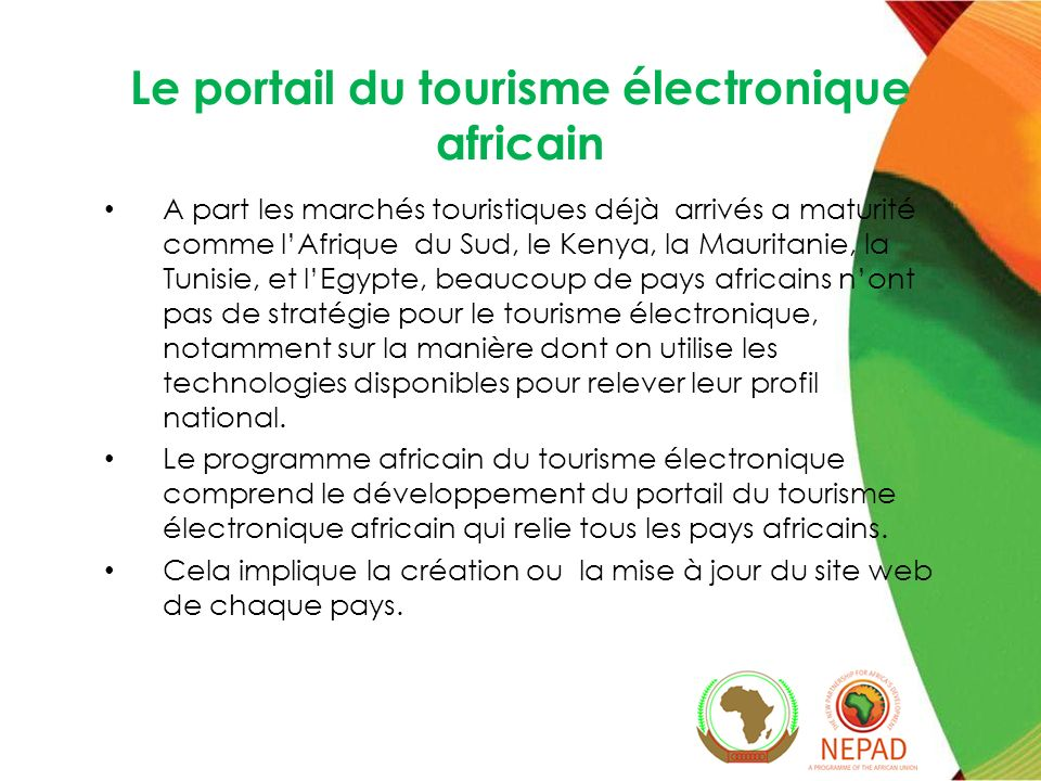 Le portail du tourisme électronique africain A part les marchés touristiques déjà arrivés a maturité comme lAfrique du Sud, le Kenya, la Mauritanie, la Tunisie, et lEgypte, beaucoup de pays africains nont pas de stratégie pour le tourisme électronique, notamment sur la manière dont on utilise les technologies disponibles pour relever leur profil national.