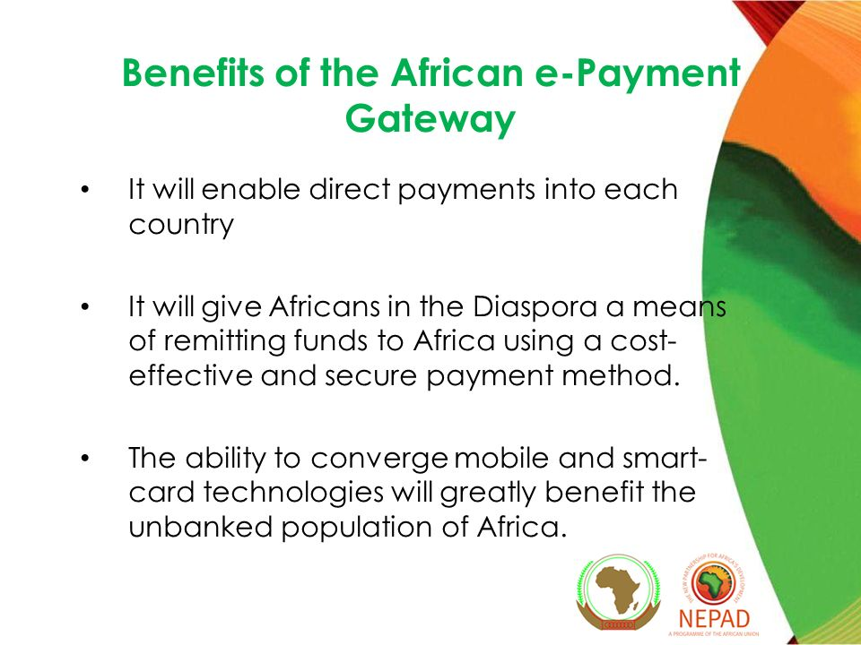 Benefits of the African e-Payment Gateway It will enable direct payments into each country It will give Africans in the Diaspora a means of remitting funds to Africa using a cost- effective and secure payment method.