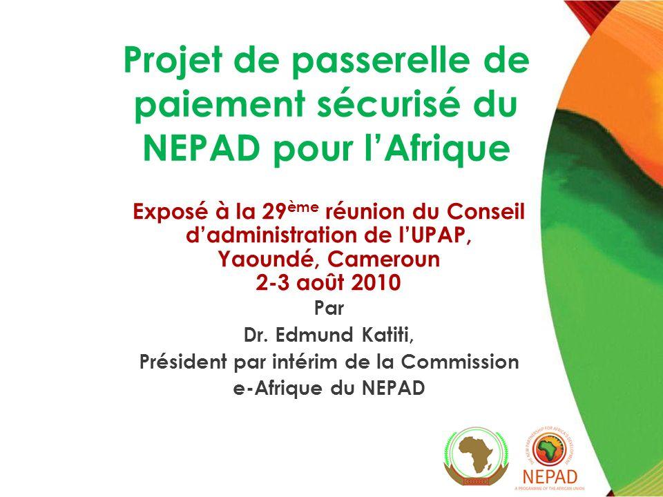 Projet de passerelle de paiement sécurisé du NEPAD pour lAfrique Exposé à la 29 ème réunion du Conseil dadministration de lUPAP, Yaoundé, Cameroun 2-3 août 2010 Par Dr.