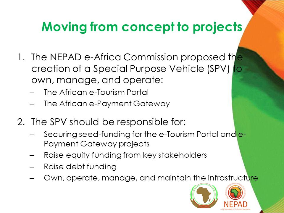 Moving from concept to projects 1.The NEPAD e-Africa Commission proposed the creation of a Special Purpose Vehicle (SPV) to own, manage, and operate: