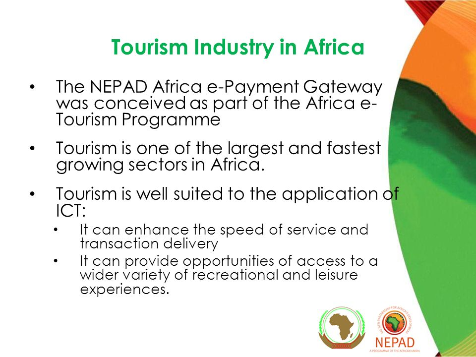 Tourism Industry in Africa The NEPAD Africa e-Payment Gateway was conceived as part of the Africa e- Tourism Programme Tourism is one of the largest and fastest growing sectors in Africa.