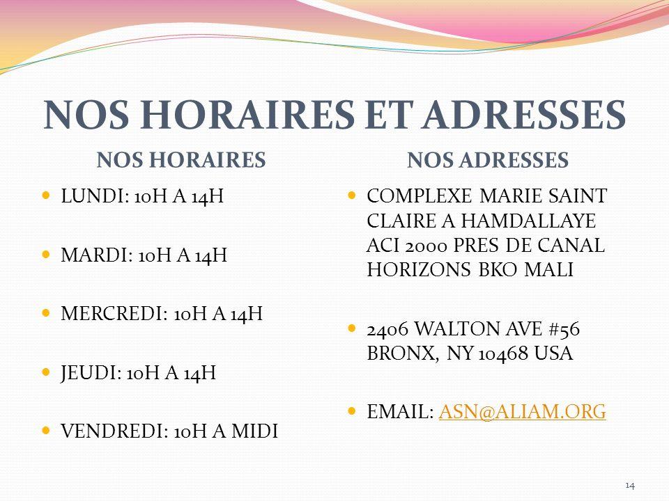 NOS HORAIRES ET ADRESSES NOS HORAIRES NOS ADRESSES LUNDI: 10H A 14H MARDI: 10H A 14H MERCREDI: 10H A 14H JEUDI: 10H A 14H VENDREDI: 10H A MIDI COMPLEXE MARIE SAINT CLAIRE A HAMDALLAYE ACI 2000 PRES DE CANAL HORIZONS BKO MALI 2406 WALTON AVE #56 BRONX, NY 10468 USA EMAIL: ASN@ALIAM.ORGASN@ALIAM.ORG 14