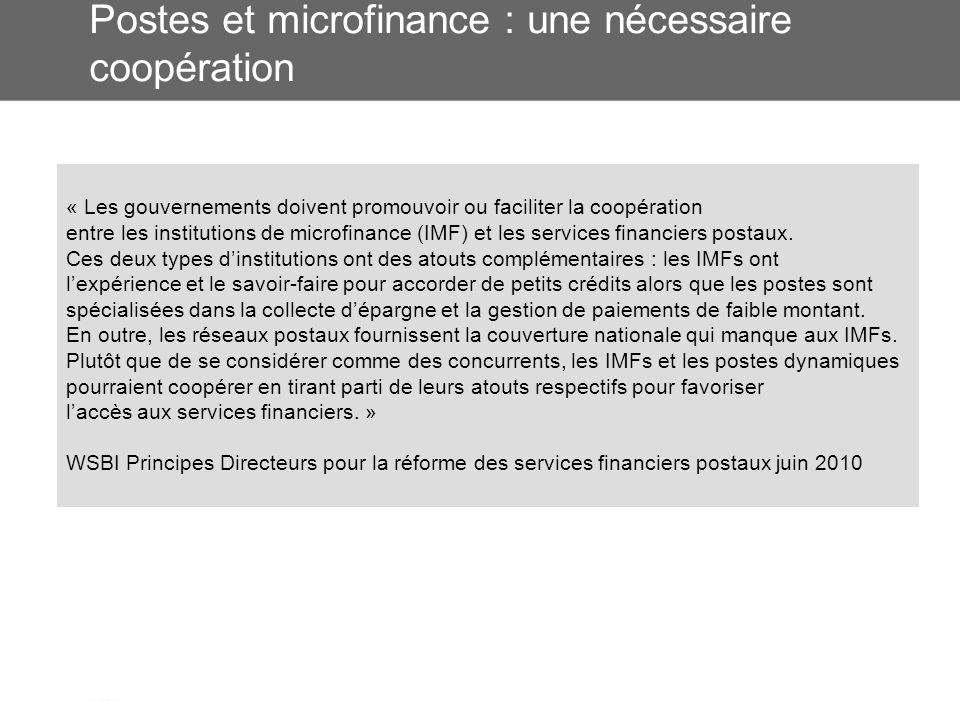 Postes et microfinance : une nécessaire coopération « Les gouvernements doivent promouvoir ou faciliter la coopération entre les institutions de microfinance (IMF) et les services financiers postaux.