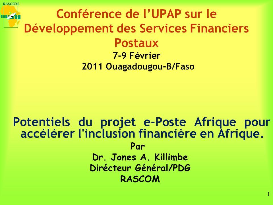 RASCOM 1 Conférence de lUPAP sur le Développement des Services Financiers Postaux 7-9 Février 2011 Ouagadougou-B/Faso Potentiels du projet e-Poste Afrique pour accélérer l inclusion financière en Afrique.