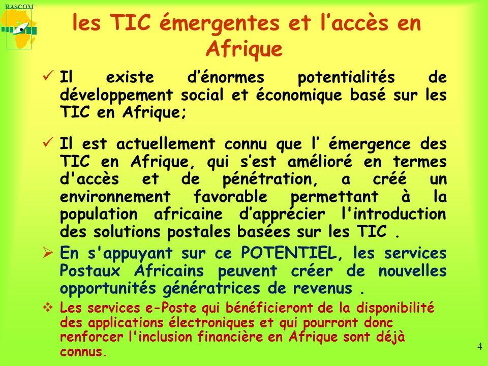 RASCOM 4 les TIC émergentes et laccès en Afrique Il existe dénormes potentialités de développement social et économique basé sur les TIC en Afrique; Il est actuellement connu que l émergence des TIC en Afrique, qui sest amélioré en termes d accès et de pénétration, a créé un environnement favorable permettant à la population africaine dapprécier l introduction des solutions postales basées sur les TIC.
