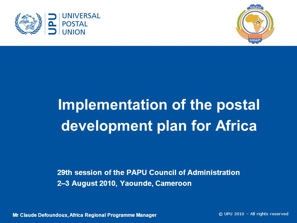 © UPU 2010 – All rights reserved Implementation of the postal development plan for Africa 29th session of the PAPU Council of Administration 2–3 August 2010, Yaounde, Cameroon Mr Claude Defoundoux, Africa Regional Programme Manager
