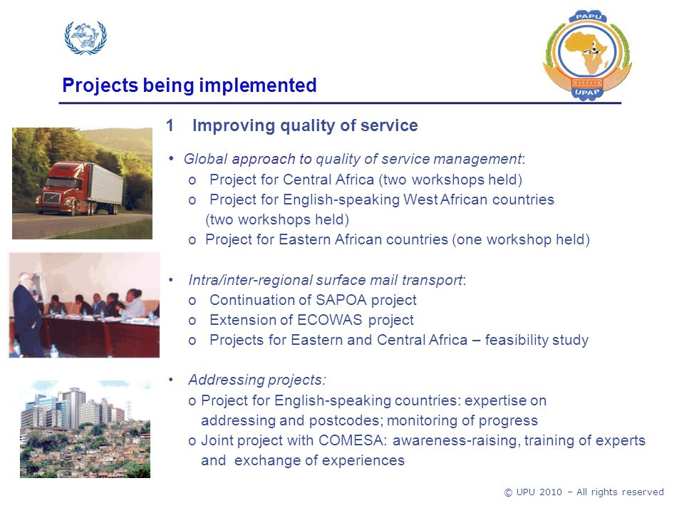 © UPU 2010 – All rights reserved Projects being implemented Global approach to quality of service management: o Project for Central Africa (two workshops held) o Project for English-speaking West African countries (two workshops held) o Project for Eastern African countries (one workshop held) Intra/inter-regional surface mail transport: o Continuation of SAPOA project o Extension of ECOWAS project o Projects for Eastern and Central Africa – feasibility study Addressing projects: o Project for English-speaking countries: expertise on addressing and postcodes; monitoring of progress o Joint project with COMESA: awareness-raising, training of experts and exchange of experiences 1Improving quality of service