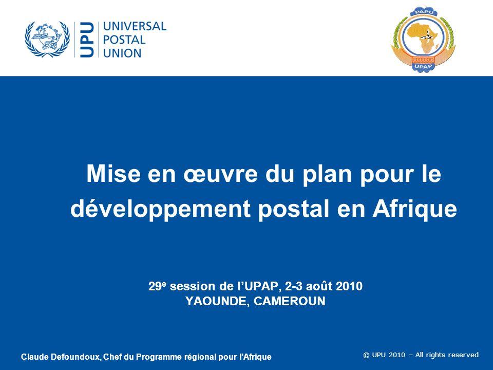 © UPU 2010 – All rights reserved Mise en œuvre du plan pour le développement postal en Afrique 29 e session de lUPAP, 2-3 août 2010 YAOUNDE, CAMEROUN Claude Defoundoux, Chef du Programme régional pour lAfrique