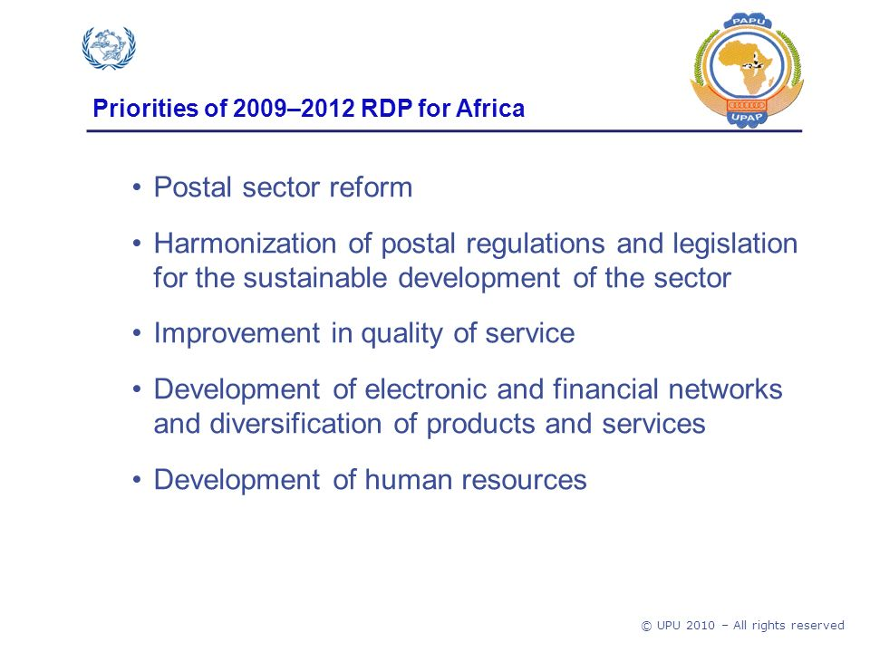 © UPU 2010 – All rights reserved Priorities of 2009–2012 RDP for Africa Postal sector reform Harmonization of postal regulations and legislation for the sustainable development of the sector Improvement in quality of service Development of electronic and financial networks and diversification of products and services Development of human resources