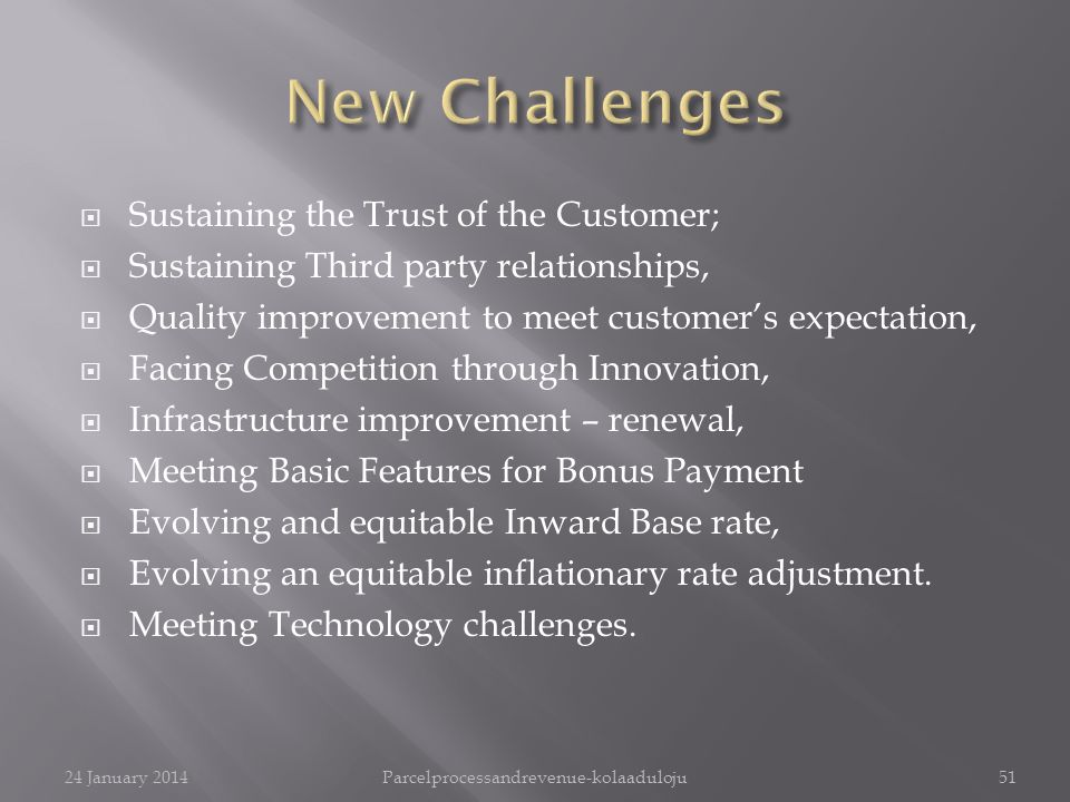 Sustaining the Trust of the Customer; Sustaining Third party relationships, Quality improvement to meet customers expectation, Facing Competition through Innovation, Infrastructure improvement – renewal, Meeting Basic Features for Bonus Payment Evolving and equitable Inward Base rate, Evolving an equitable inflationary rate adjustment.