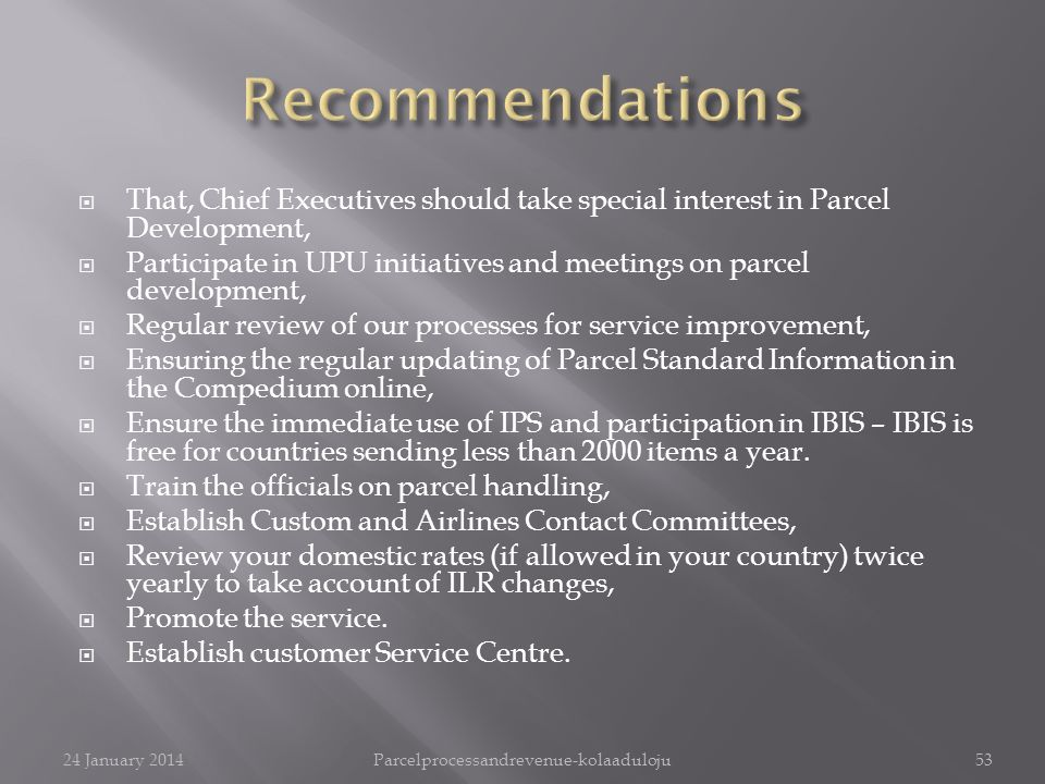 That, Chief Executives should take special interest in Parcel Development, Participate in UPU initiatives and meetings on parcel development, Regular review of our processes for service improvement, Ensuring the regular updating of Parcel Standard Information in the Compedium online, Ensure the immediate use of IPS and participation in IBIS – IBIS is free for countries sending less than 2000 items a year.