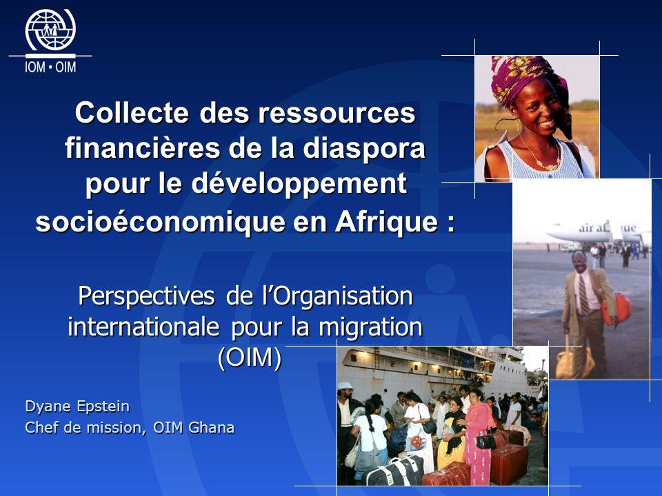 Collecte des ressources financières de la diaspora pour le développement socioéconomique en Afrique : Perspectives de lOrganisation internationale pour la migration (OIM) Dyane Epstein Chef de mission, OIM Ghana