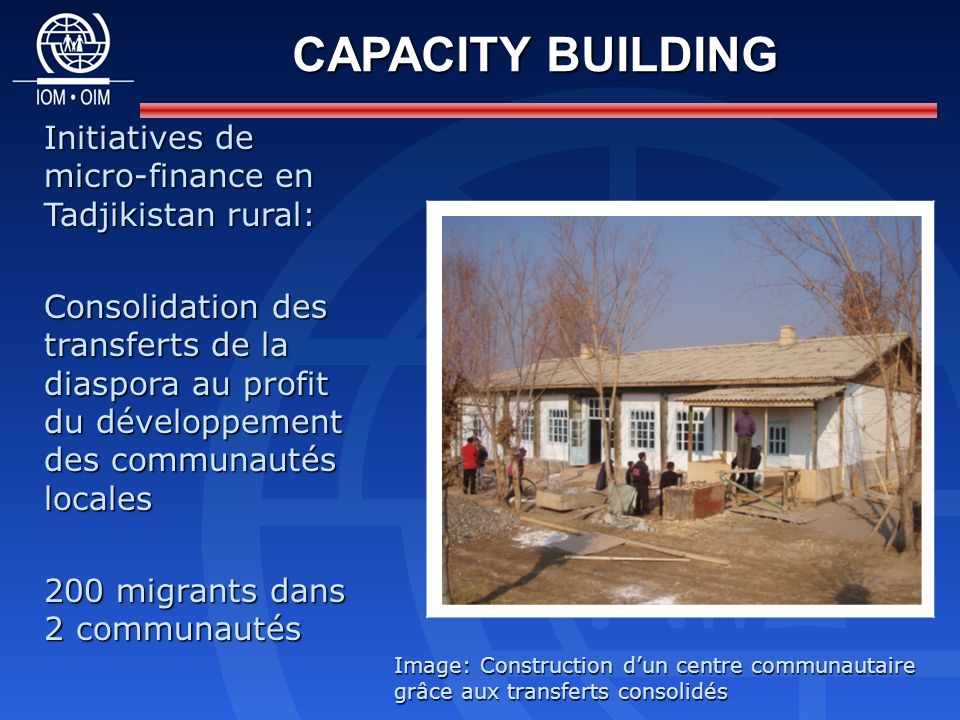 CAPACITY BUILDING Initiatives de micro-finance en Tadjikistan rural: Consolidation des transferts de la diaspora au profit du développement des communautés locales 200 migrants dans 2 communautés Image: Construction dun centre communautaire grâce aux transferts consolidés