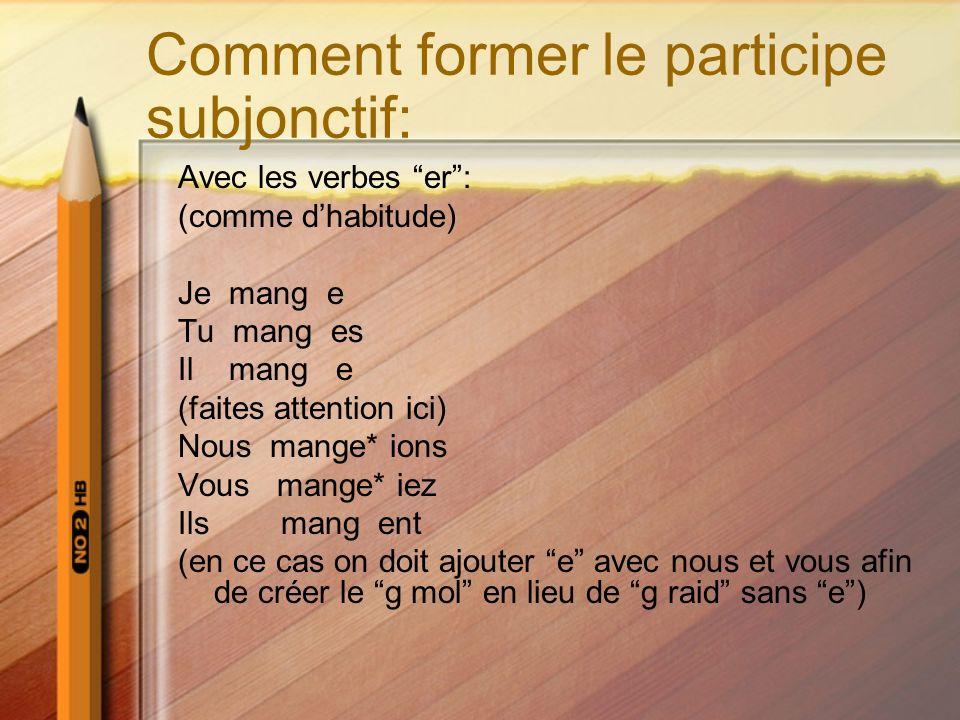 Comment former le participe subjonctif: Avec les verbes er: (comme dhabitude) Je mang e Tu mang es Il mang e (faites attention ici) Nous mange* ions V