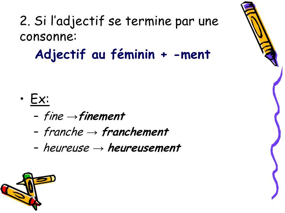 2. Si ladjectif se termine par une consonne: Adjectif au féminin + -ment Ex: –fine finement –franche franchement –heureuse heureusement