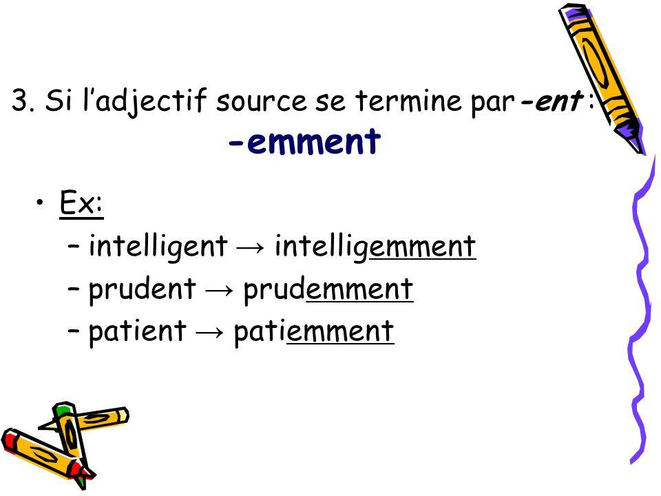 3. Si ladjectif source se termine par-ent : -emment Ex: –intelligent intelligemment –prudent prudemment –patient patiemment