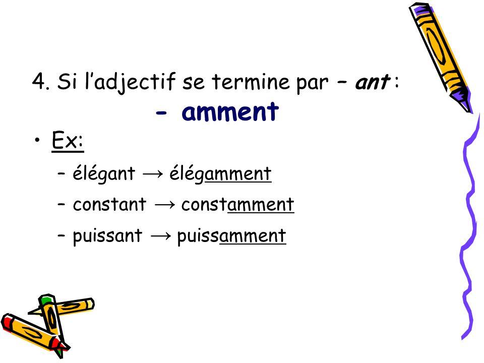 4. Si ladjectif se termine par – ant : - amment Ex: –élégant élégamment –constant constamment –puissant puissamment