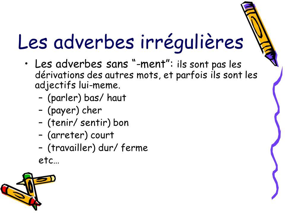Les adverbes irrégulières Les adverbes sans -ment: ils sont pas les dérivations des autres mots, et parfois ils sont les adjectifs lui-meme. –(parler)