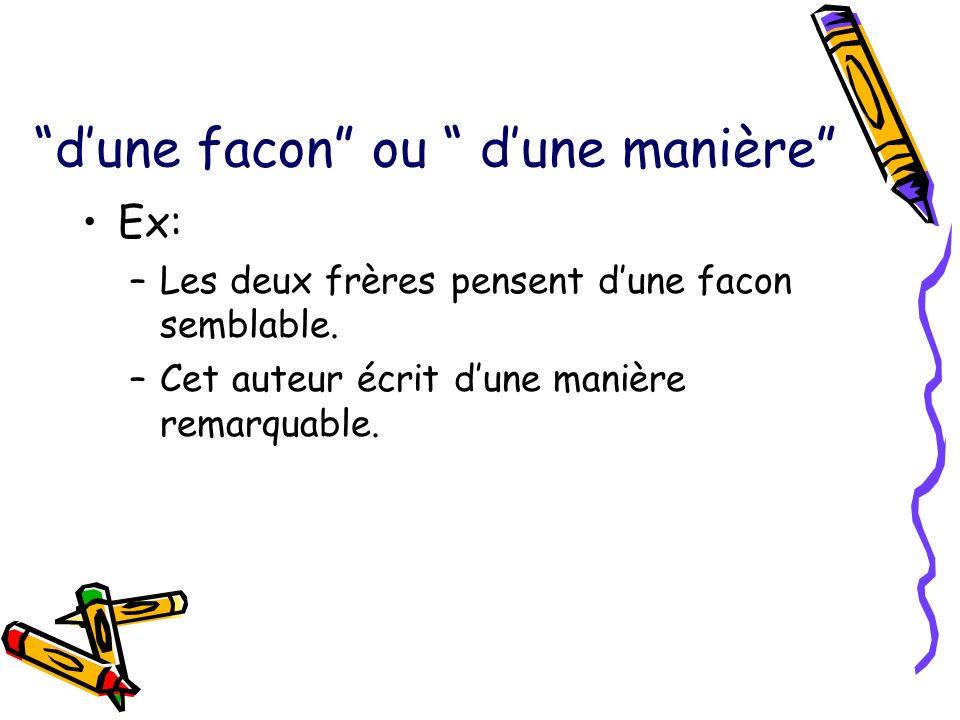 dune facon ou dune manière Ex: –Les deux frères pensent dune facon semblable. –Cet auteur écrit dune manière remarquable.