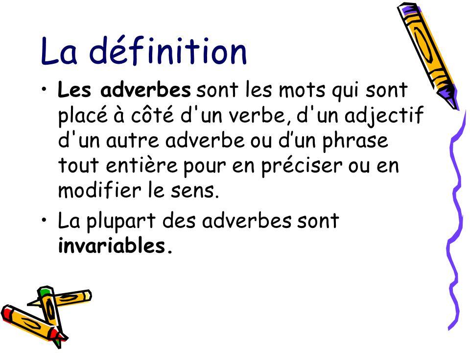 La définition Les adverbes sont les mots qui sont placé à côté d'un verbe, d'un adjectif d'un autre adverbe ou dun phrase tout entière pour en précise