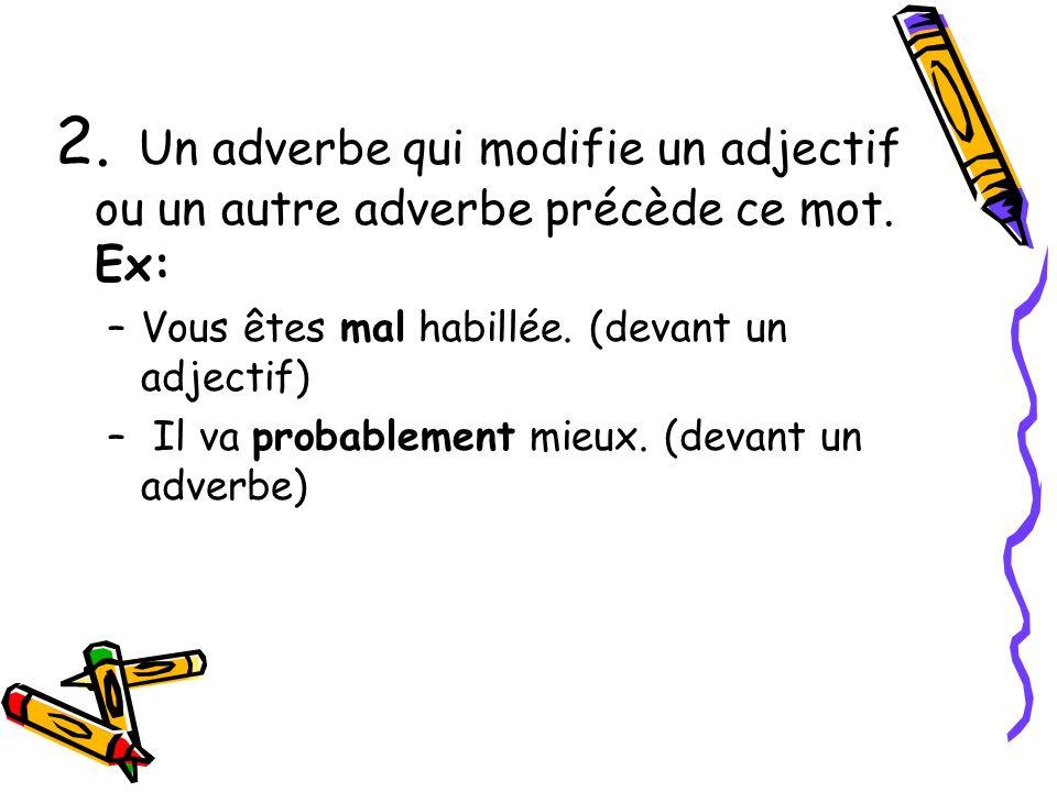 2. Un adverbe qui modifie un adjectif ou un autre adverbe précède ce mot. Ex: –Vous êtes mal habillée. (devant un adjectif) – Il va probablement mieux