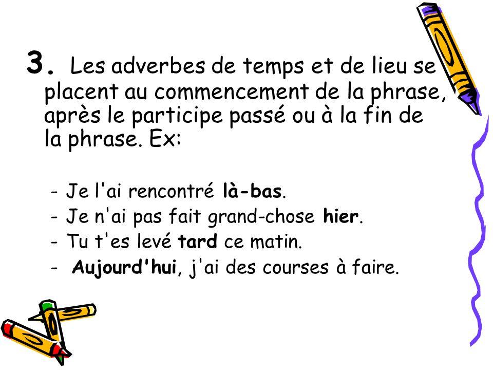 3. Les adverbes de temps et de lieu se placent au commencement de la phrase, après le participe passé ou à la fin de la phrase. Ex: -Je l'ai rencontré