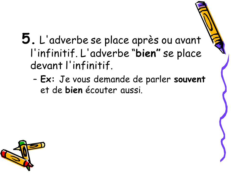 5. L'adverbe se place après ou avant l'infinitif. L'adverbe bien se place devant l'infinitif. –Ex: Je vous demande de parler souvent et de bien écoute