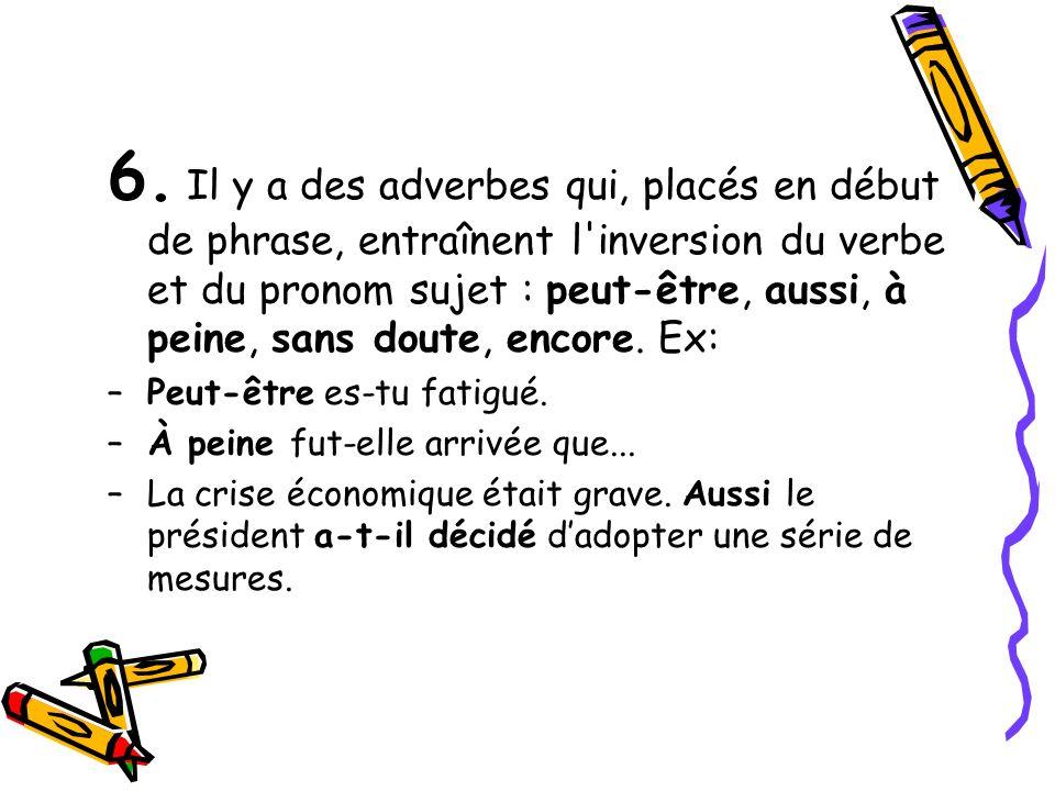 6. Il y a des adverbes qui, placés en début de phrase, entraînent l'inversion du verbe et du pronom sujet : peut-être, aussi, à peine, sans doute, enc